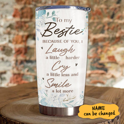 To My Bestie - Because Of You, I Laugh A Little Harder - Personalized Tumbler