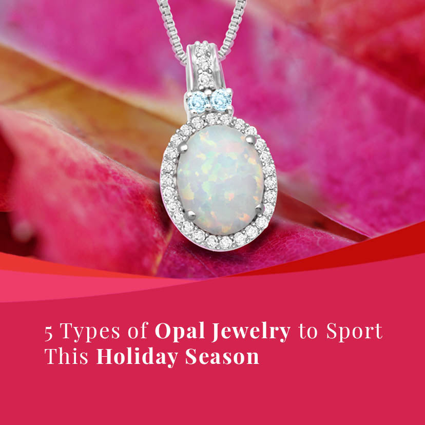 5 Types of Opal Jewelry to Sport This Holiday Season
