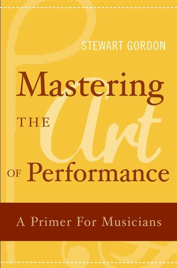 Mastering the Art of Performance A Primer for Musicians Stewart Gordon