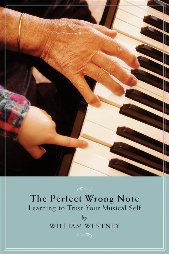 The Perfect Wrong Note, Learning to Trust Your Musical Self, William Westney, 9781574671452