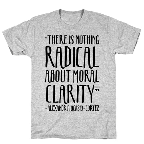 There Is Nothing Radical About Moral Clarity Alexandria Ocasio-Cortez Athletic Gray Unisex Cotton Tee