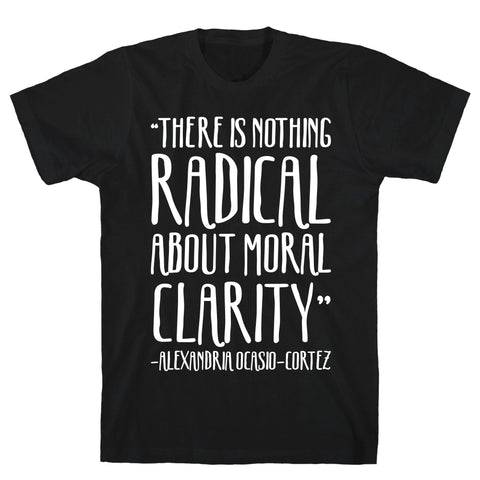 There Is Nothing Radical About Moral Clarity Alexandria Ocasio-Cortez White Print Black Unisex Cotton Tee
