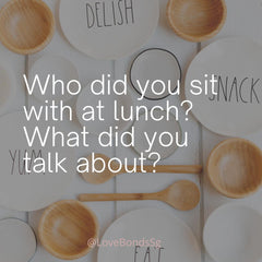 Who did you sit with at lunch? What did you talk about?
