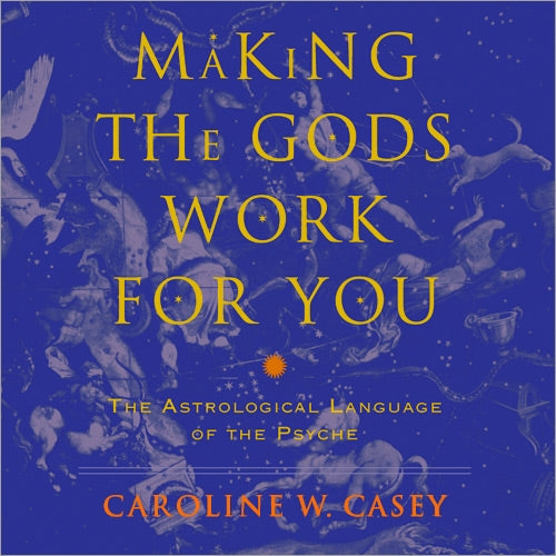 Making The Gods Work For You The Astrological Language Of The Psyche By Caroline W Casey