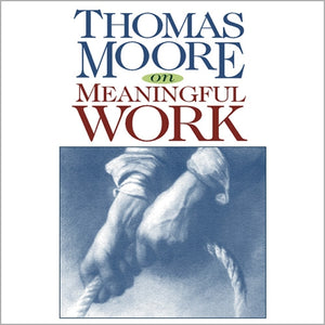 Thomas Moore on Meaningful Work