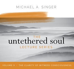 The Untethered Soul Lecture Series Volume 3