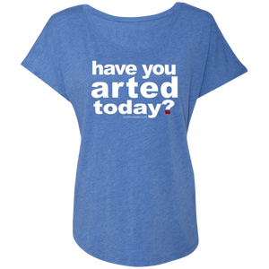 Have You  Arted Today - The Ladies Dolman Sleeve Scoop Neck