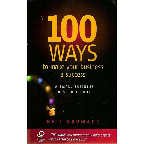 100 Ways to Make Your Business a Success: A Small Business Resource Book | Neil Bromage