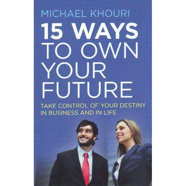 Bookdealers:15 Ways to Own Your Future: Take Control of Your Destiny in Business in Life | Michael Khouri