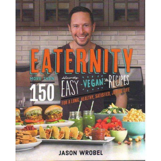 Bookdealers:Eaternity: More than 150 Deliciously Easy Vegan Recipes for a Long, Healthy, Satisfied, Joyful Life | Jason Wrobel