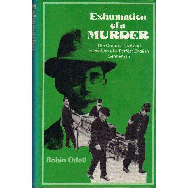 Bookdealers:Exhumation of a Murder: The Crimes, Trial and Execution of a Perfect English Gentleman | Robin Odell