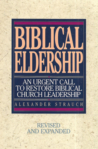 Biblical Leadership: An Urgent Call to Restore Biblical Church Leadership | Alexander Strauch