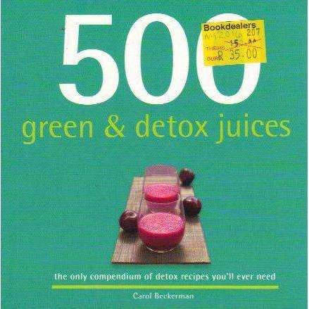 Bookdealers:500 Green & Detox Juices: The Only Compendium of Detox Recipes You'll Ever Need | Carol Beckerman