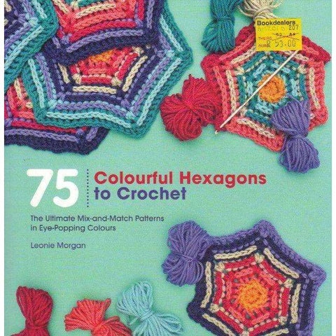 75 colourful Hexagons to Crotchet: The Ultimate Mix-and-Match Patterns in Eye-Popping Colours | Leonie Morgan