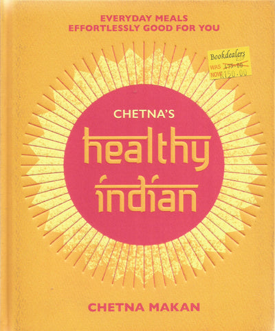 Chetna's Healthy Indian: Everyday Meals Effortlessly Good For You | Chetna Makan