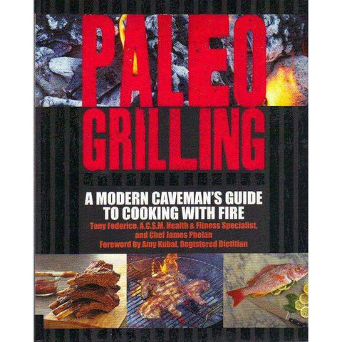 Paleo Grilling: A Modern Caveman's Guide to Cooking With Fire | Tony Federico and James Phelan