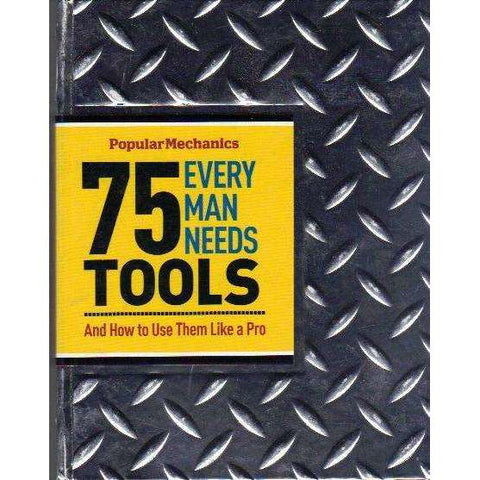 Popular Mechanics 75 Tools Every Man Needs: And How to Use Them Like a Pro | James Kidd