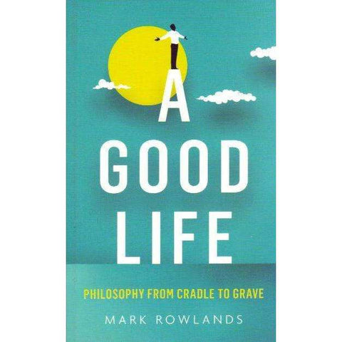 A Good Life: Philosophy From Cradle to Grave | Mark Rowlands