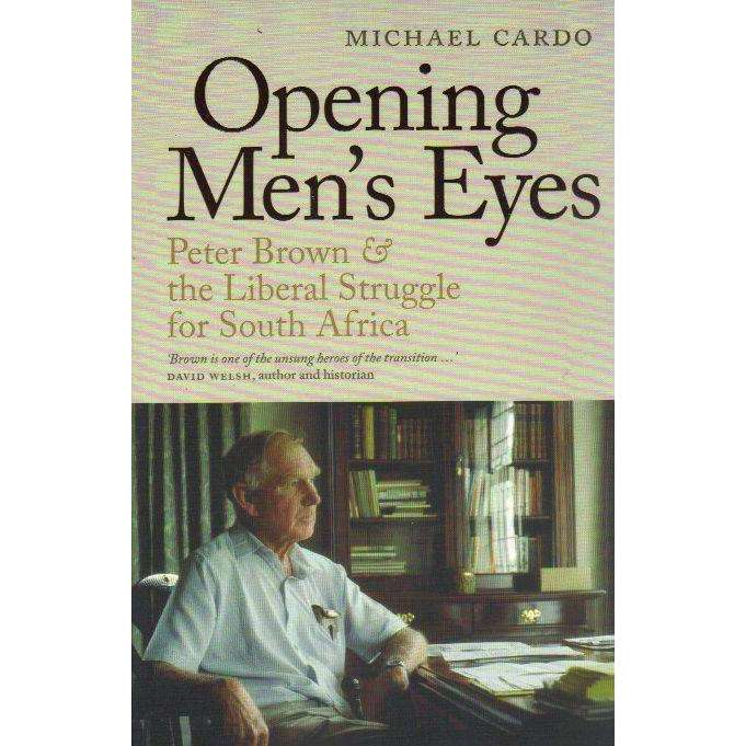 Bookdealers:Opening Men's Eyes: Peter Brown & the Liberal Struggle for South Africa | Michael Cardo