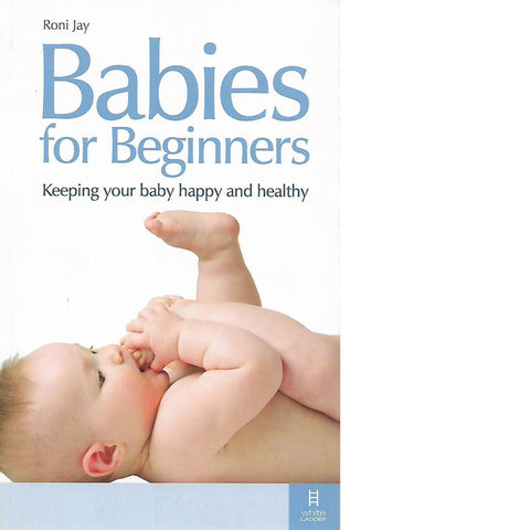 Babies for Beginners: Keeping your Baby Happy and Healthy | Roni Jay