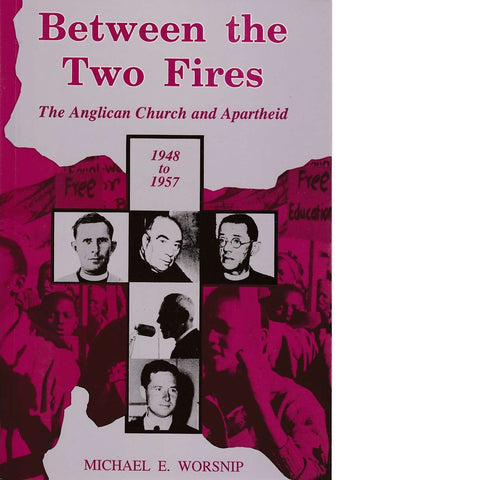 Between the Two Fires: The Anglican Church and Apartheid 1948-1957 | Michael E. Worsnip