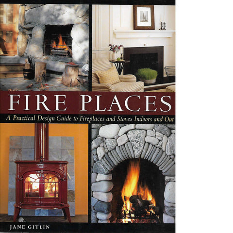 Fire Places: A Practical Design Guide to Fireplaces and Stoves indoors and out | Jane Gitlin
