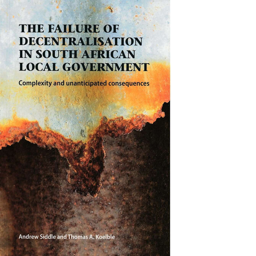 Bookdealers:The Failure of Decentralisation in South African Local Government |  Andrew Siddle and Thomas A. Koelble