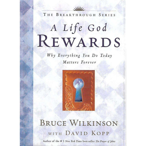 A Life God Rewards: Why Everything You Do Today Matters Forever | Bruce Wilkinson