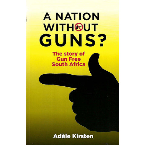 A Nation Without Guns? The Story of Gun Free South Africa (Inscribed by Author) | Adele Kirsten