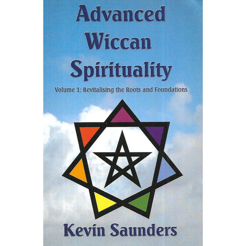 Advanced Wiccan Spirituality, Volume 1: Revitalising the Roots and Foundations | Kevin Saunders