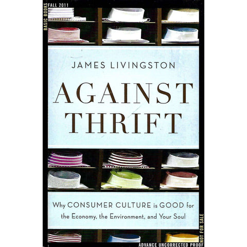 Against Thrift: Why Consumer Culture is Good for the Economy, the Environment, and Your Soul (Uncorrected Proof Copy) | James Livingston