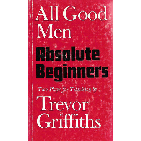 All Good Men and Absolute Beginners: Two Plays for Television | Trevor Griffiths