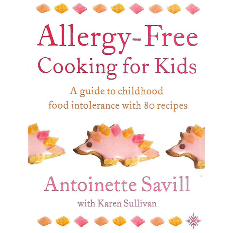 Allergy-Free Cooking for Kids: A Guide to Childhood Food Intolerance with 80 Recipes | Antoinette Savill & Karen Sullivan