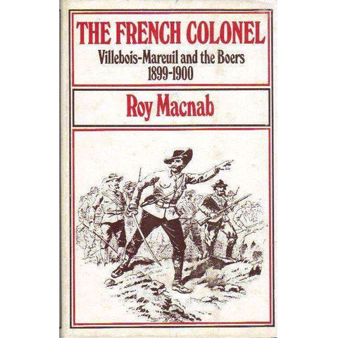 The French Colonel: (Signed by the Author) Villebois-Mareuil and the Boers 1899 - 1900 | Roy Macnab