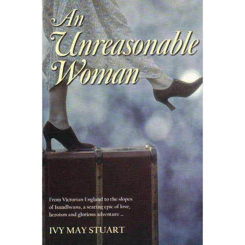 An Unreasonable Woman: From Victorian England to the Slopes of Isandlwana, a Searing Epic of Love, Heroism and Glorious Adventure | Ivy May Stuart