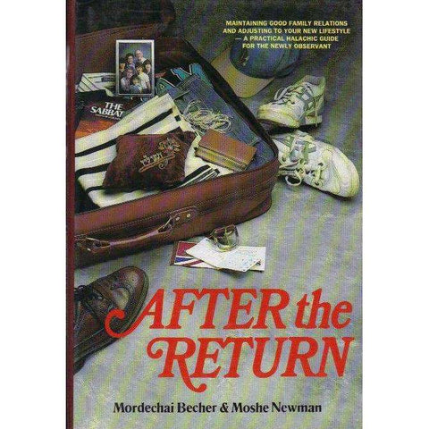 After the Return: Maintaining Good Family Relations and Adjusting to Your New Lifestyle-A Practical Halachic Guide for the Newly Observant | Mordechai Becher & Moshe Newman