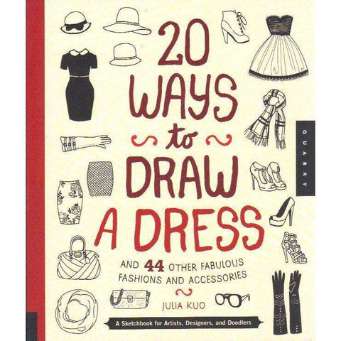 20 Ways to Draw a Dress and 44 Other Fabulous Fashions and Accessories: A Sketchbook For Artists, Designers, and Doodlers | Julia Kuo