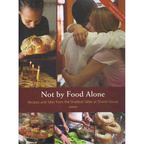 Not by Food Alone: Recipes and Tales from the Shabbat Table at Shanti House | Editor: Michael Moses