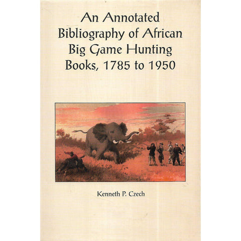 An Annotated Bibliography of African Big Game Hunting Books, 1785 to 1950 (Limited Edition) | Kenneth P. Czech