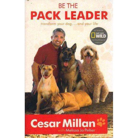 Be the Pack Leader: Use Cesar's Way to Transform Your Dog...and Your Life | Cesar Millan
