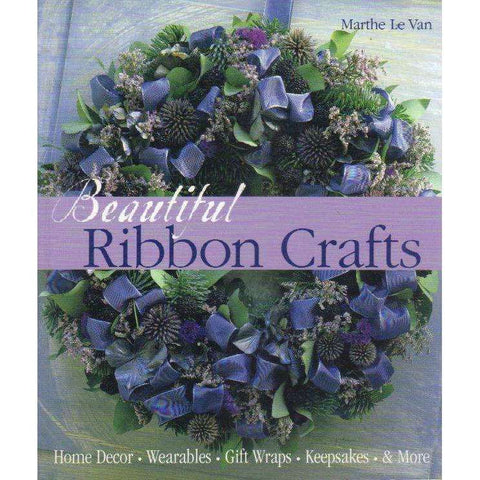 Beautiful Ribbon Crafts: Home Decor * Wearables * Gift Wraps * Keepsakes & More | Marthe Le Van