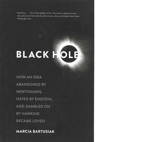 Black Hole: How an Idea Abandoned by Newtonians, Hated by Einstein, and Gamled on by Hawking Became Loved | Marcia Bartusiak