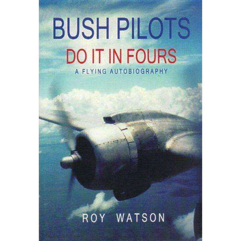 Bush Pilots, Do it in Fours: A Flying Autobiography (Signed by the Author) | Roy Watson