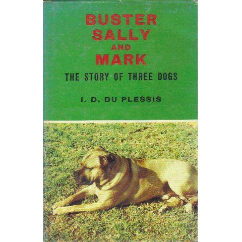 Buster, Sally and Mark: (This Edition is Limited to 1000 Numbered Copies of Which This is No. 493.) The Story of Three Dogs | 	Izak David Du Plessis