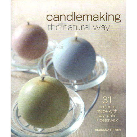 Candlemaking the Natural Way: 31 Projects Made with Soy, Palm & Beeswax | Rebecca Ittner