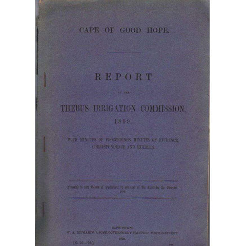 Cape of Good Hope Report of the Thebus Irrigation Commission, 1899, With Minutes of Proceedings, Minutes of Evidence, Correspondence and Exhibits (With Numerous Charts and Maps)