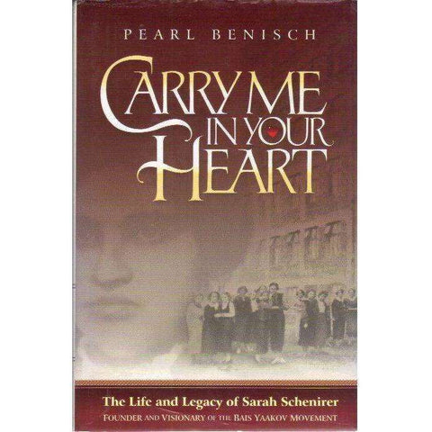 Carry Me in Your Heart: The Life and Legacy of Sarah Schenirer, Founder and Visionary of the Bais Yaakov Movement | Pearl Benisch