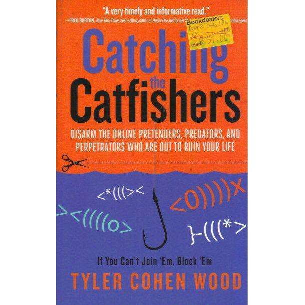 Bookdealers:Catching the Catfishers: Disarm the Online Pretenders, Predators, and Perpetrators Who Are Out to Ruin Your Life | Tyler Cohen Wood