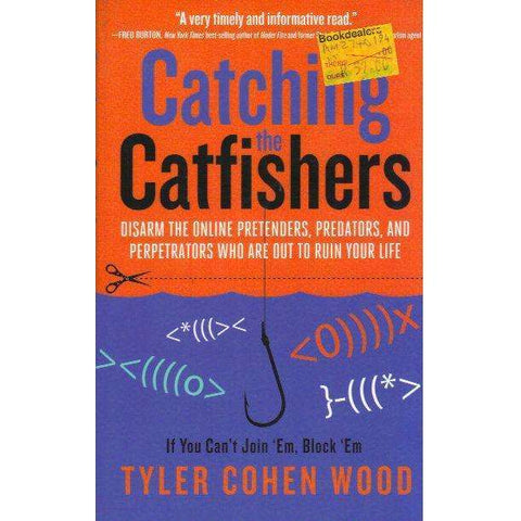 Catching the Catfishers: Disarm the Online Pretenders, Predators, and Perpetrators Who Are Out to Ruin Your Life | Tyler Cohen Wood
