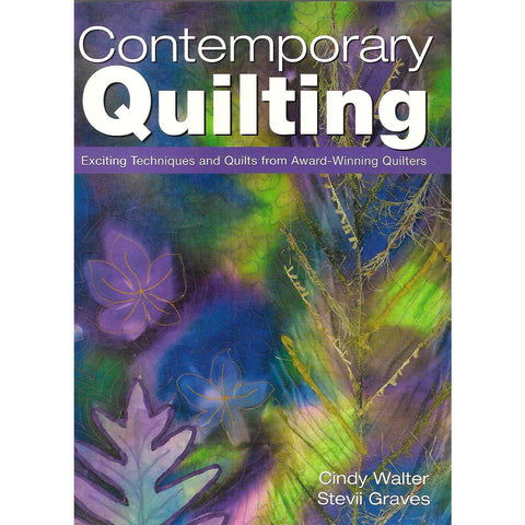 Contemporary Quilting: Exciting Techniques and Quilts from Award-Winning Quilters | Cindy Walter & Stevii Graves